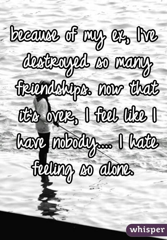 because of my ex, I've destroyed so many friendships. now that it's over, I feel like I have nobody.... I hate feeling so alone.