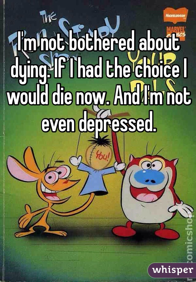 I'm not bothered about dying. If I had the choice I would die now. And I'm not even depressed.