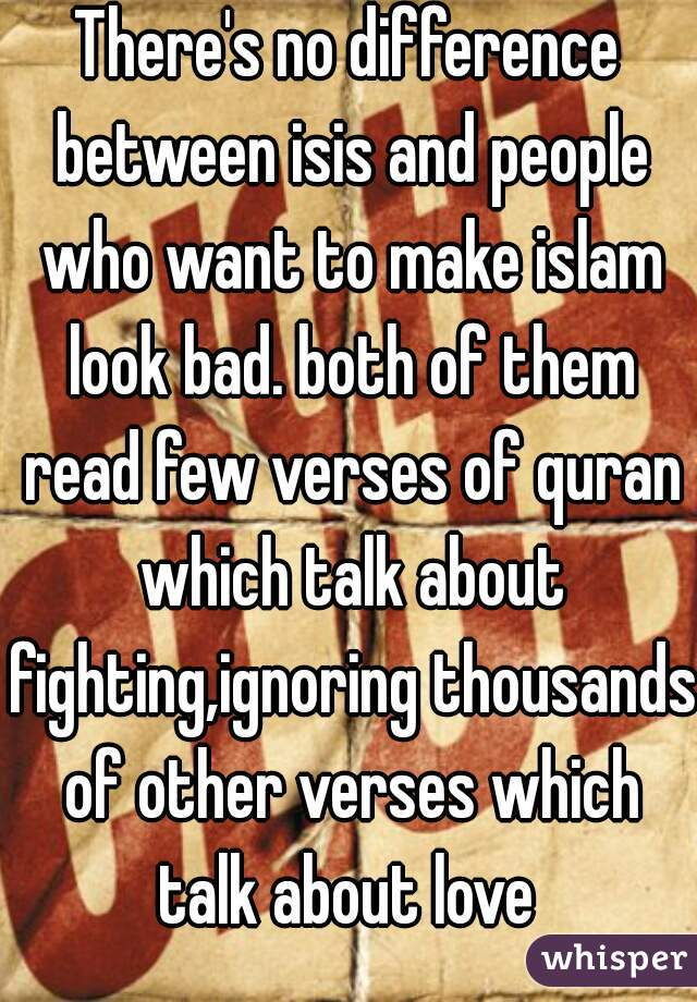 There's no difference between isis and people who want to make islam look bad. both of them read few verses of quran which talk about fighting,ignoring thousands of other verses which talk about love