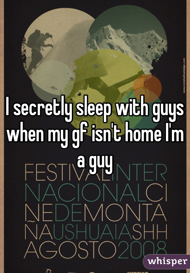 I secretly sleep with guys when my gf isn't home I'm a guy