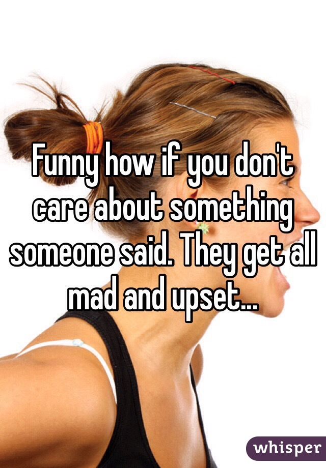Funny how if you don't care about something someone said. They get all mad and upset...