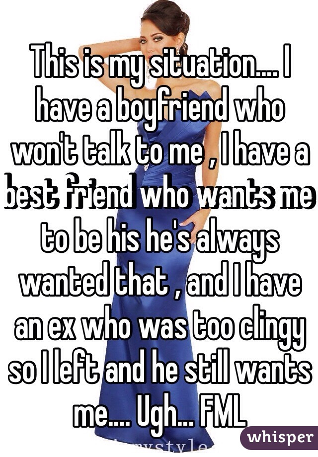This is my situation.... I have a boyfriend who won't talk to me , I have a best friend who wants me to be his he's always wanted that , and I have an ex who was too clingy so I left and he still wants me.... Ugh... FML
