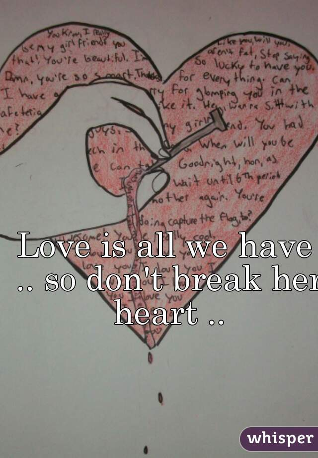 Love is all we have .. so don't break her heart ..