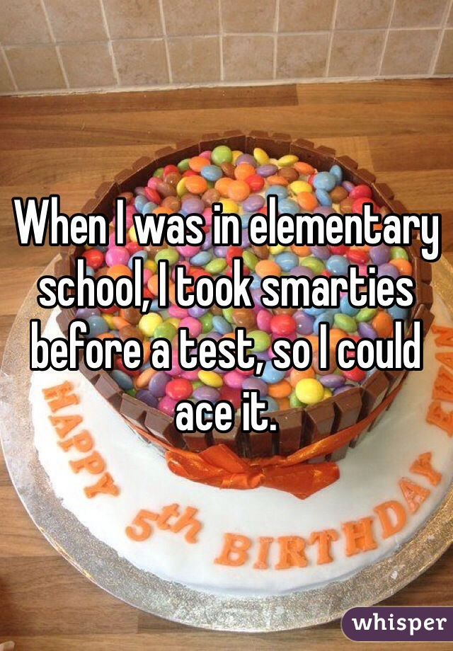 When I was in elementary school, I took smarties before a test, so I could ace it.