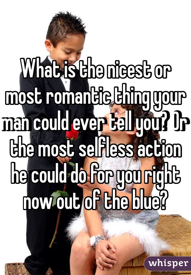 What is the nicest or most romantic thing your man could ever tell you? Or the most selfless action he could do for you right now out of the blue?