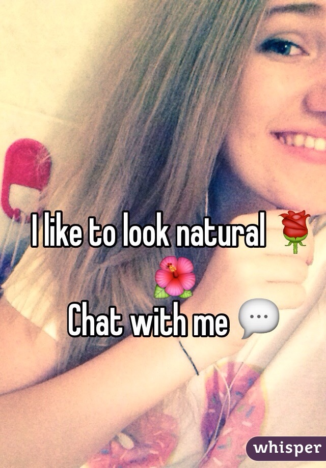I like to look natural 🌹🌺 Chat with me 💬