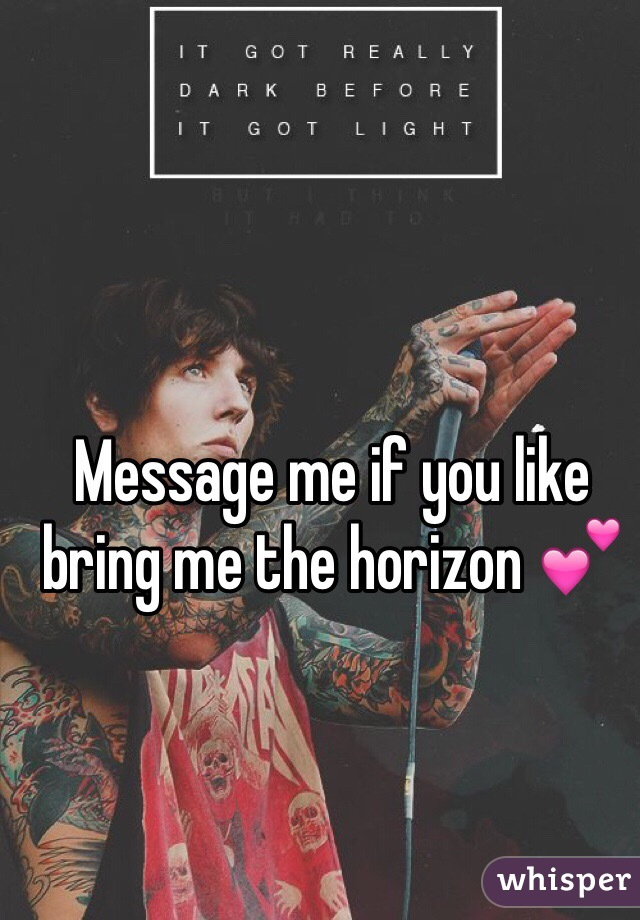 Message me if you like bring me the horizon 💕