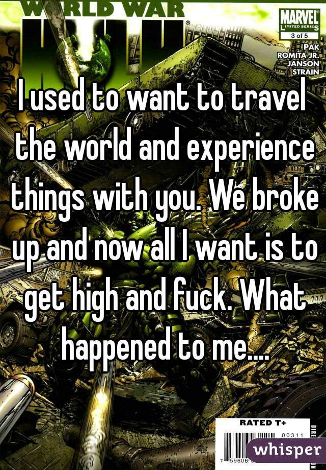 I used to want to travel the world and experience things with you. We broke up and now all I want is to get high and fuck. What happened to me....