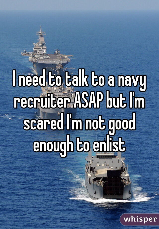 I need to talk to a navy recruiter ASAP but I'm scared I'm not good enough to enlist