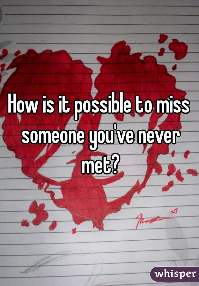How is it possible to miss someone you've never met?