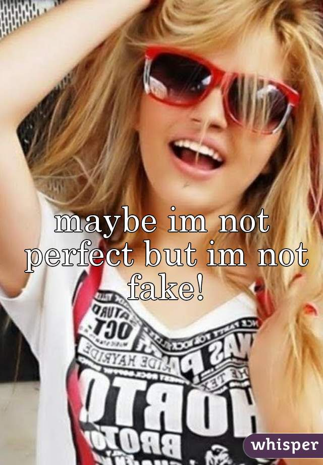 maybe im not perfect but im not fake!