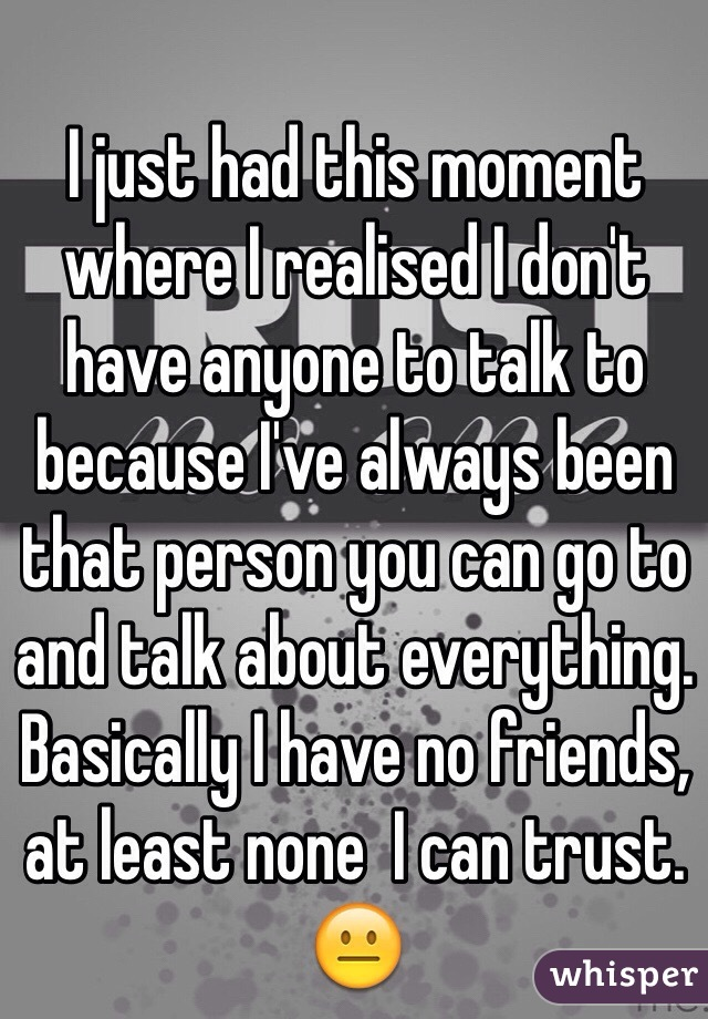 I just had this moment where I realised I don't have anyone to talk to because I've always been that person you can go to and talk about everything. Basically I have no friends, at least none  I can trust. 😐