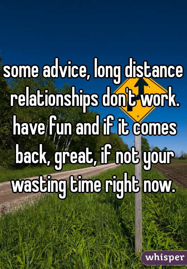some advice, long distance relationships don't work. have fun and if it comes back, great, if not your wasting time right now.