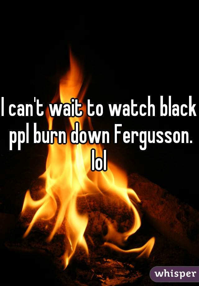 I can't wait to watch black ppl burn down Fergusson. lol