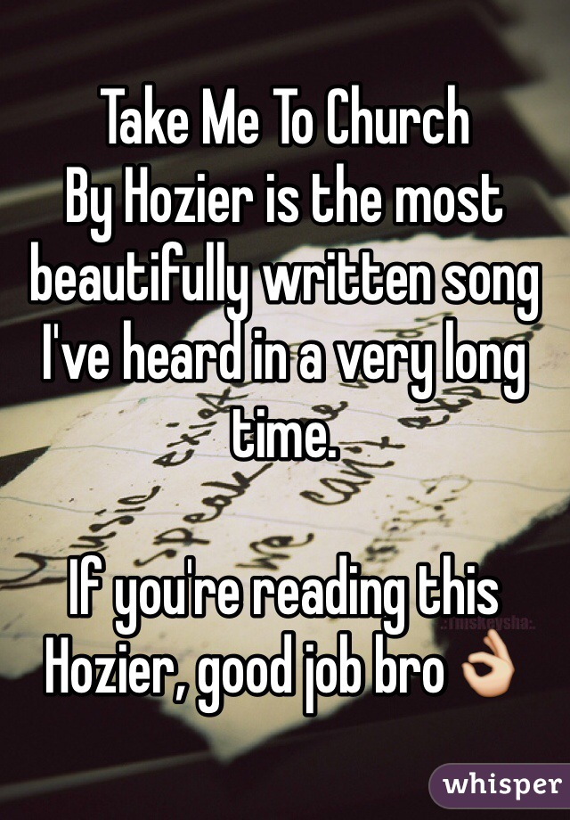 Take Me To Church  By Hozier is the most beautifully written song I've heard in a very long time.   If you're reading this Hozier, good job bro👌