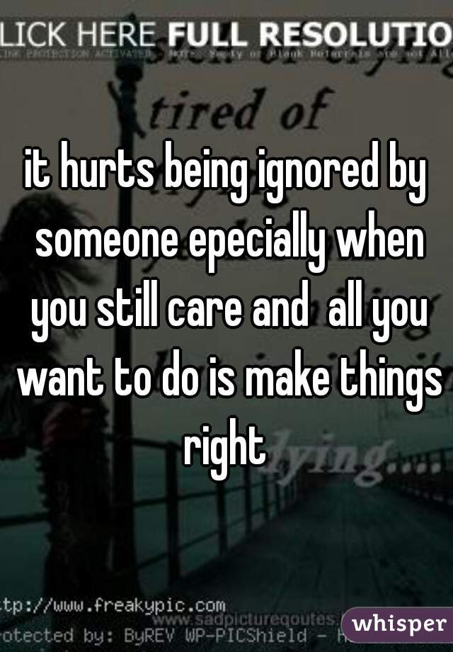 it hurts being ignored by someone epecially when you still care and  all you want to do is make things right