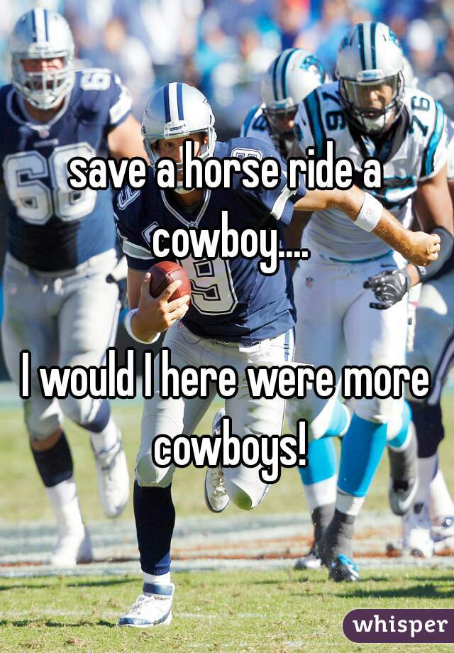 save a horse ride a cowboy....  I would I here were more cowboys!