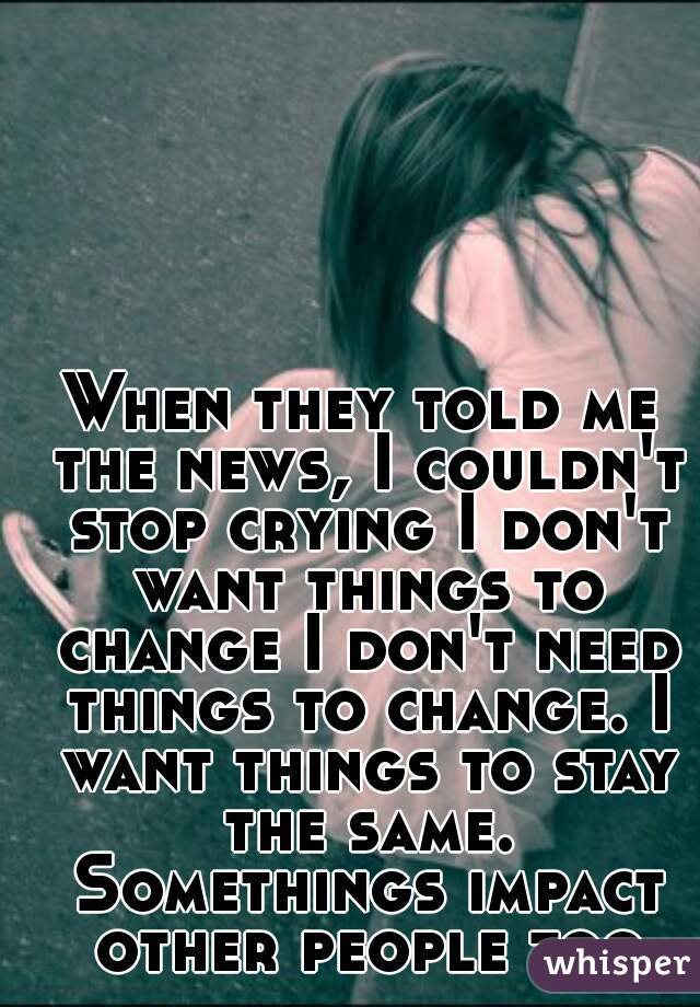 When they told me the news, I couldn't stop crying I don't want things to change I don't need things to change. I want things to stay the same. Somethings impact other people too