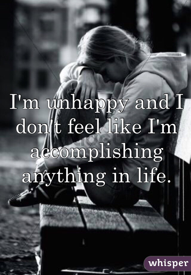 I'm unhappy and I don't feel like I'm accomplishing anything in life.