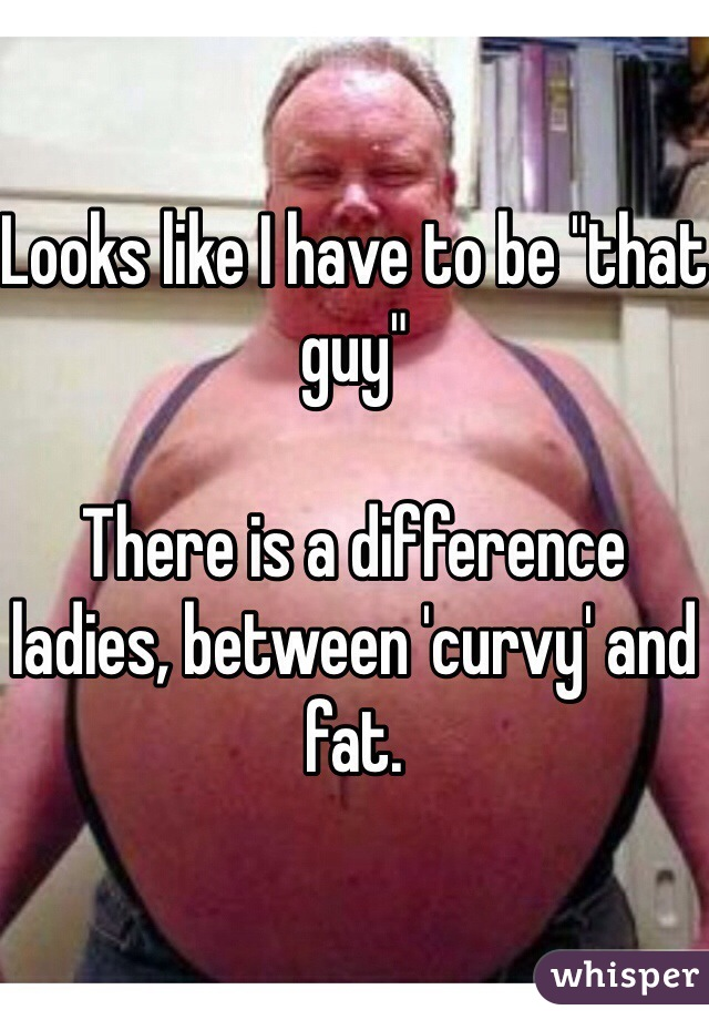 "Looks like I have to be ""that guy""  There is a difference ladies, between 'curvy' and fat."