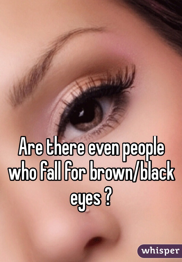 Are there even people who fall for brown/black eyes ?