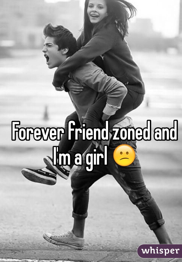 Forever friend zoned and I'm a girl 😕