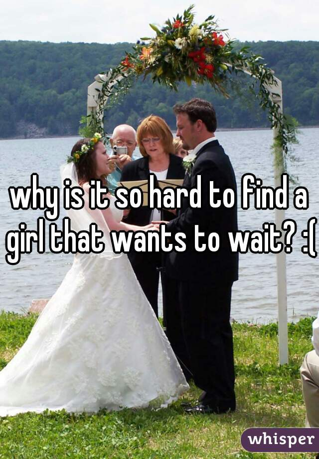 why is it so hard to find a girl that wants to wait? :(