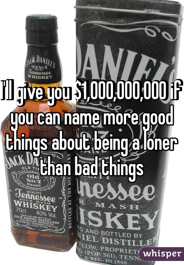 I'll give you $1,000,000,000 if you can name more good things about being a loner than bad things