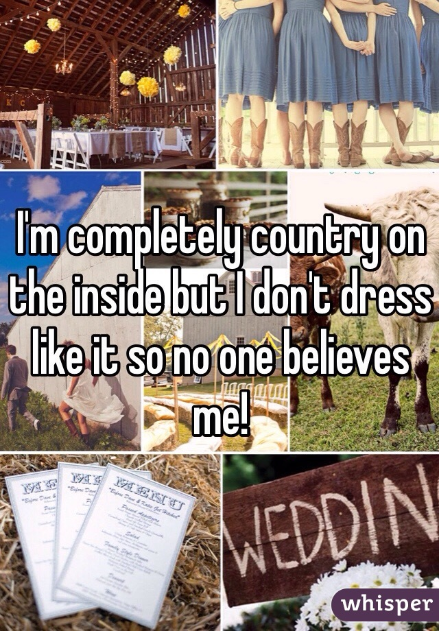I'm completely country on the inside but I don't dress like it so no one believes me!