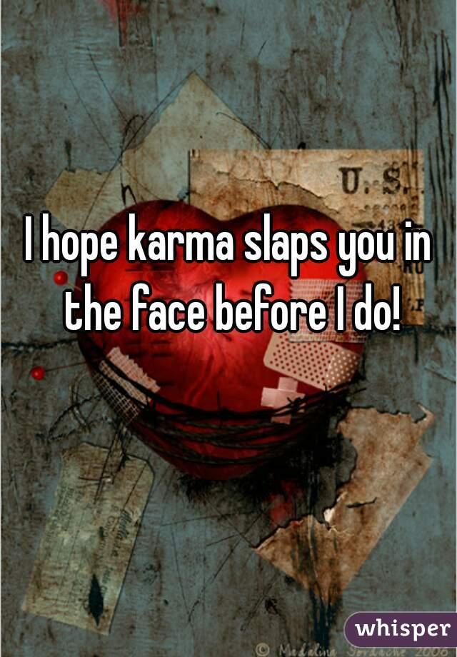 I hope karma slaps you in the face before I do!