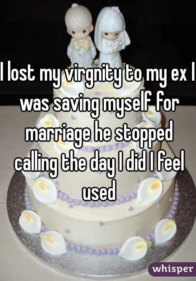 I lost my virgnity to my ex I was saving myself for marriage he stopped calling the day I did I feel used