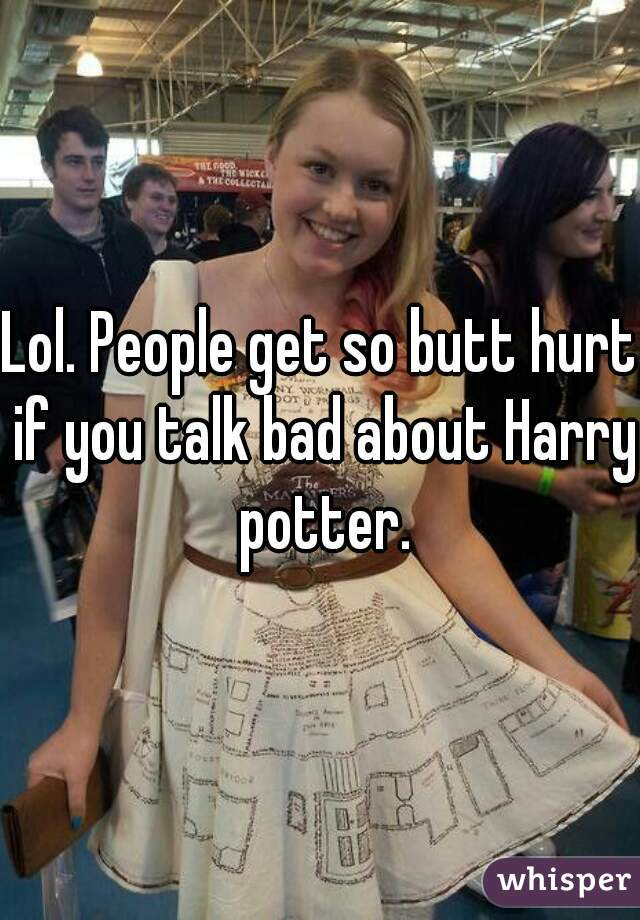 Lol. People get so butt hurt if you talk bad about Harry potter.