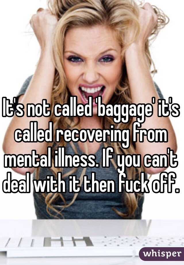 It's not called 'baggage' it's called recovering from mental illness. If you can't deal with it then fuck off.