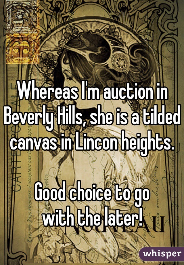 Whereas I'm auction in Beverly Hills, she is a tilded canvas in Lincon heights.  Good choice to go  with the later!