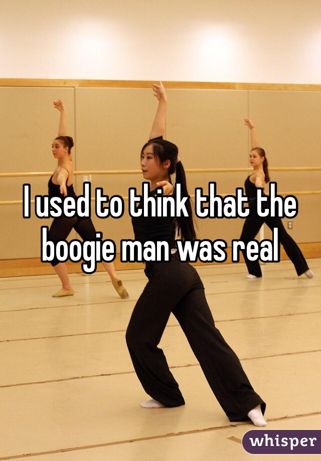 I used to think that the boogie man was real