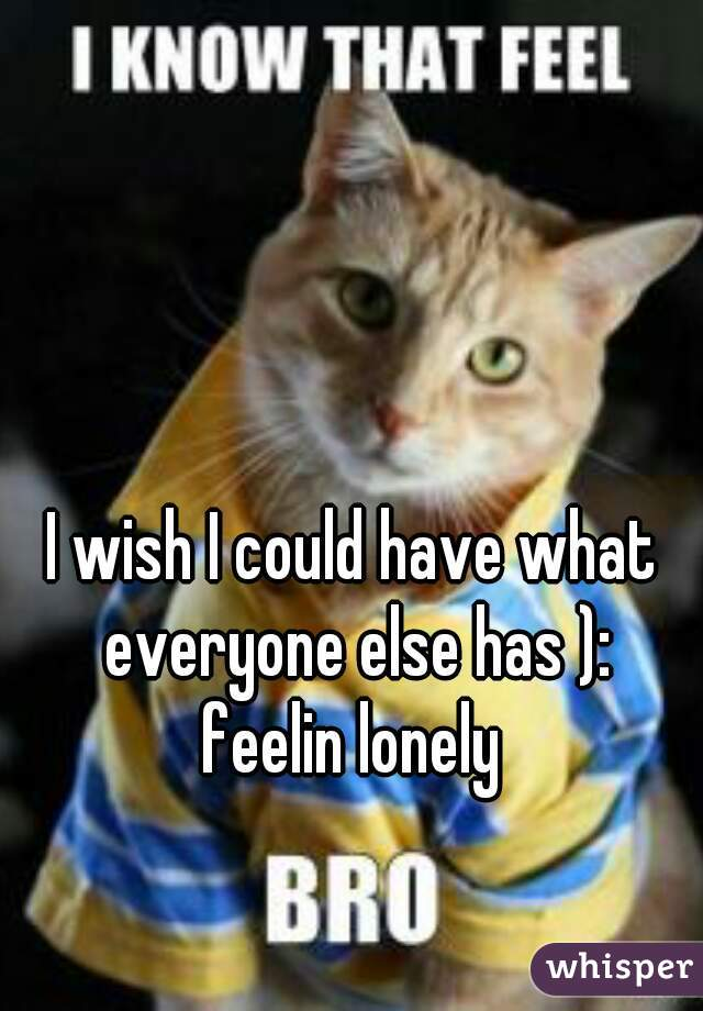 I wish I could have what everyone else has ): feelin lonely