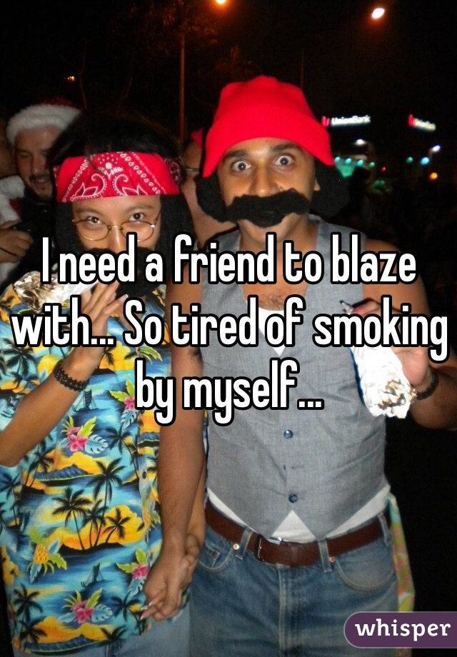 I need a friend to blaze with... So tired of smoking by myself...