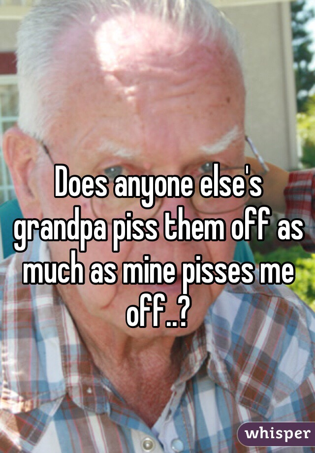 Does anyone else's grandpa piss them off as much as mine pisses me off..?