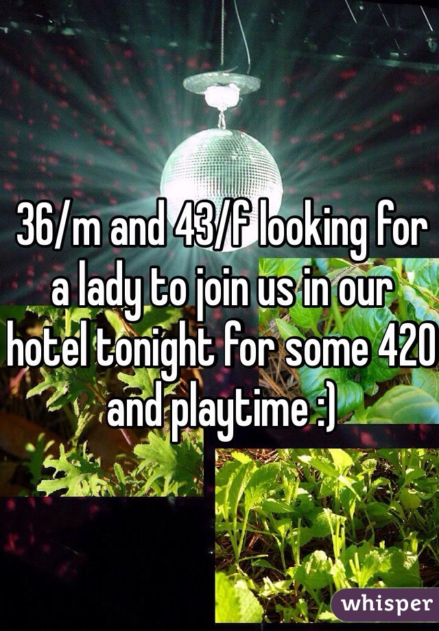 36/m and 43/f looking for a lady to join us in our hotel tonight for some 420 and playtime :)