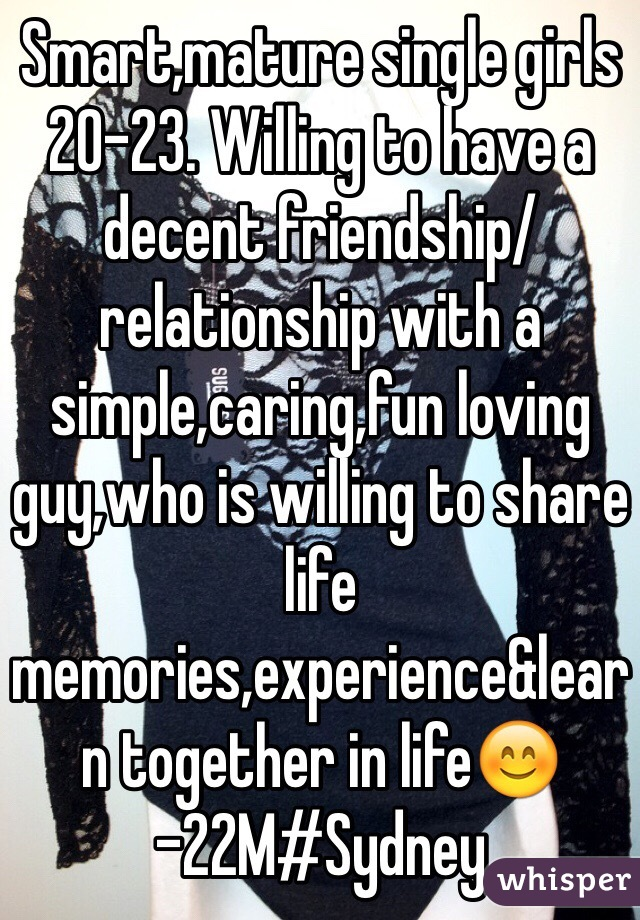Smart,mature single girls 20-23. Willing to have a decent friendship/relationship with a simple,caring,fun loving guy,who is willing to share life memories,experience&learn together in life😊  -22M#Sydney