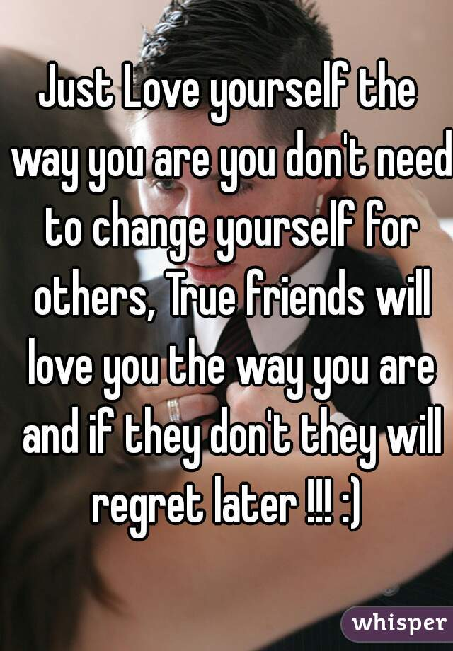 Just Love yourself the way you are you don't need to change yourself for others, True friends will love you the way you are and if they don't they will regret later !!! :)
