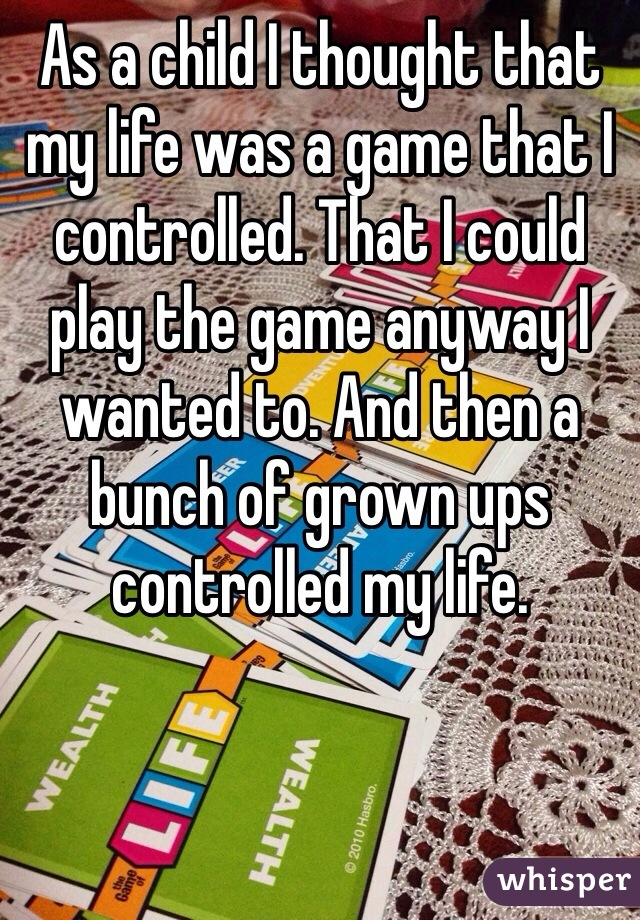 As a child I thought that my life was a game that I controlled. That I could play the game anyway I wanted to. And then a bunch of grown ups controlled my life.