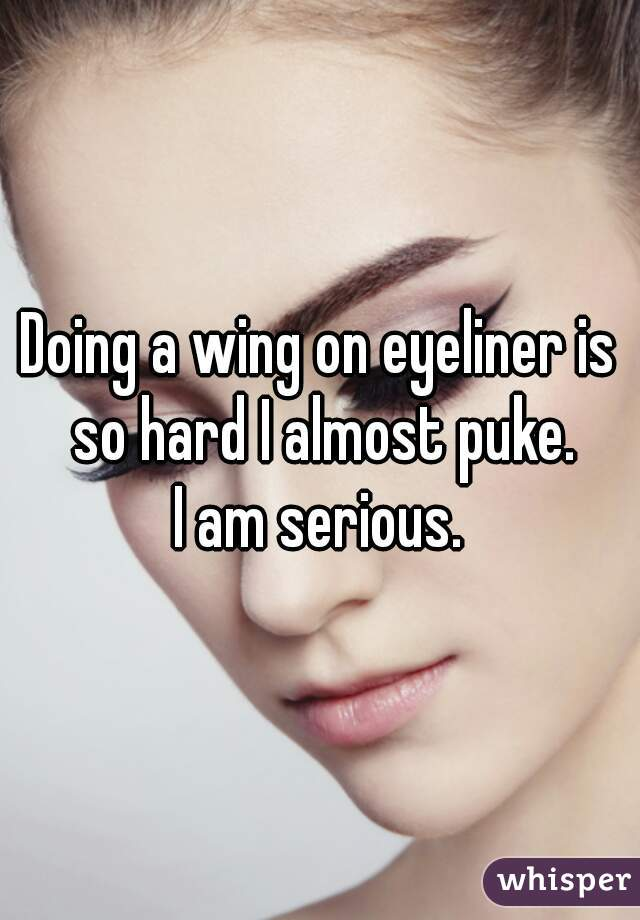 Doing a wing on eyeliner is so hard I almost puke. I am serious.