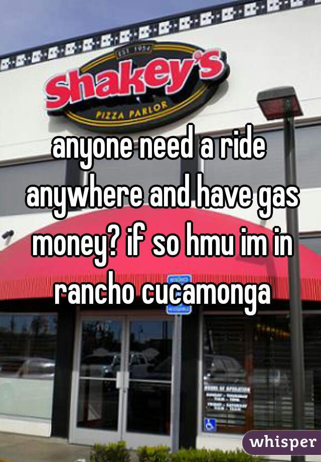 anyone need a ride anywhere and have gas money? if so hmu im in rancho cucamonga
