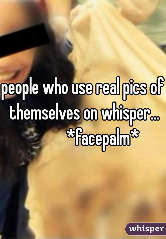 people who use real pics of themselves on whisper...             *facepalm*