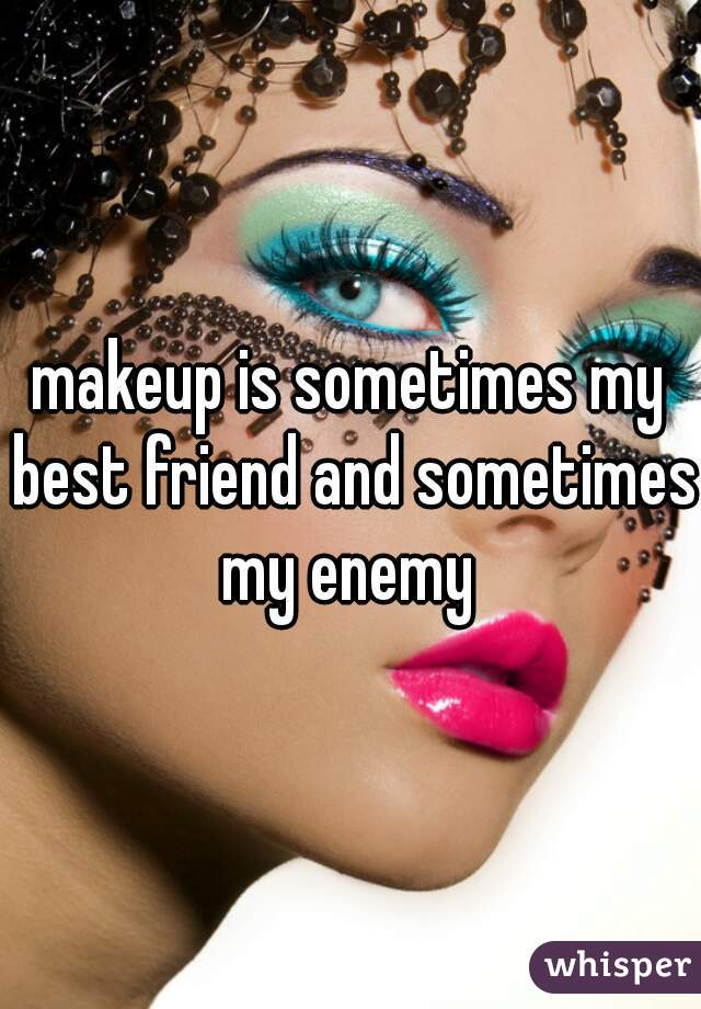 makeup is sometimes my best friend and sometimes my enemy