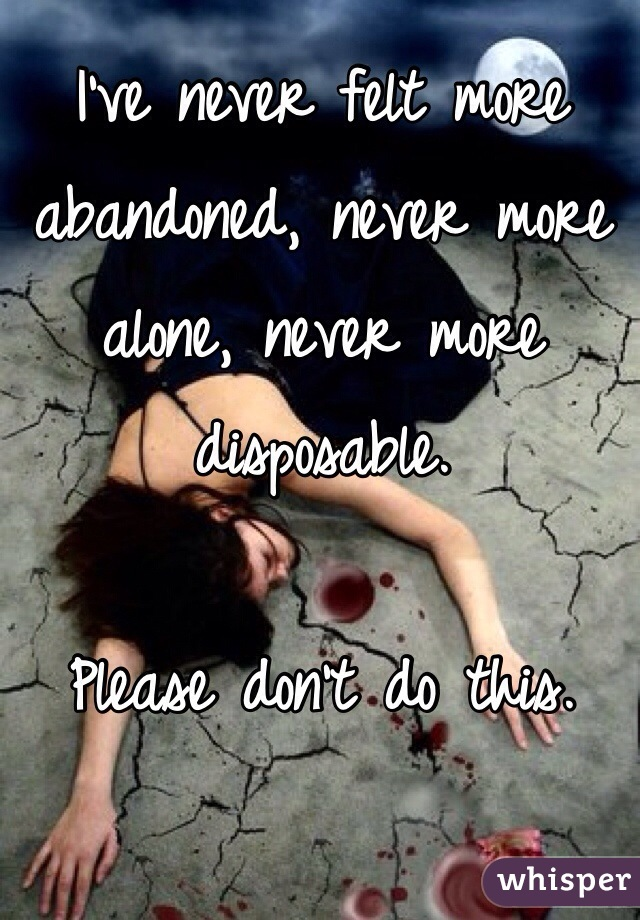 I've never felt more abandoned, never more alone, never more disposable.   Please don't do this.