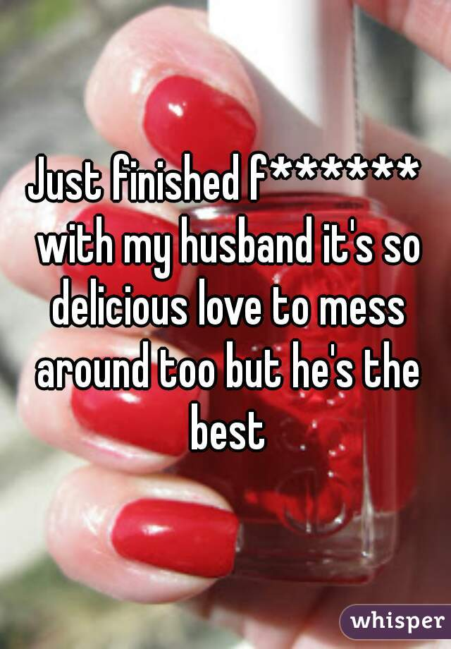 Just finished f****** with my husband it's so delicious love to mess around too but he's the best