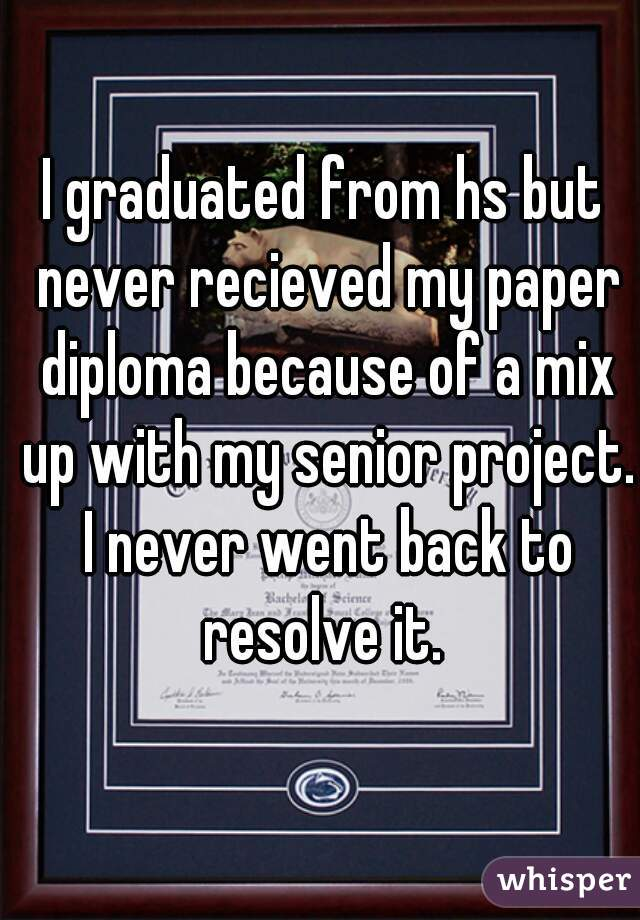 I graduated from hs but never recieved my paper diploma because of a mix up with my senior project. I never went back to resolve it.