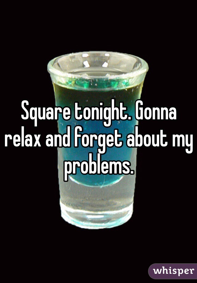 Square tonight. Gonna relax and forget about my problems.